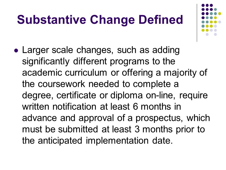Substantive Change Defined Larger scale changes, such as adding significantly different programs to the academic curriculum or offering a majority of the coursework needed to complete a degree, certificate or diploma on-line, require written notification at least 6 months in advance and approval of a prospectus, which must be submitted at least 3 months prior to the anticipated implementation date.