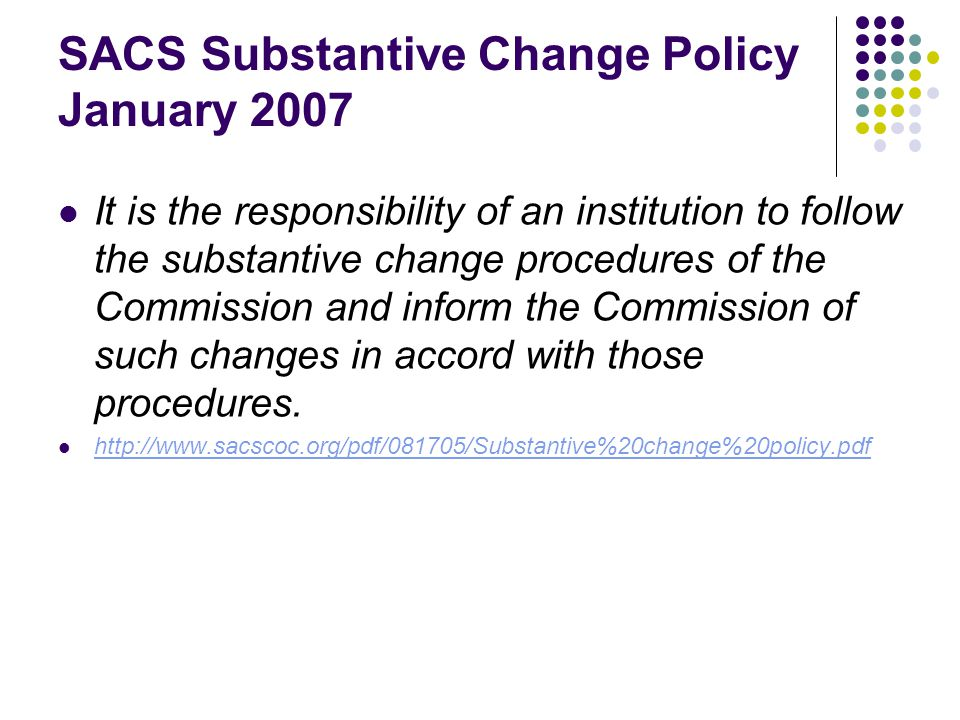 SACS Substantive Change Policy January 2007 It is the responsibility of an institution to follow the substantive change procedures of the Commission and inform the Commission of such changes in accord with those procedures.