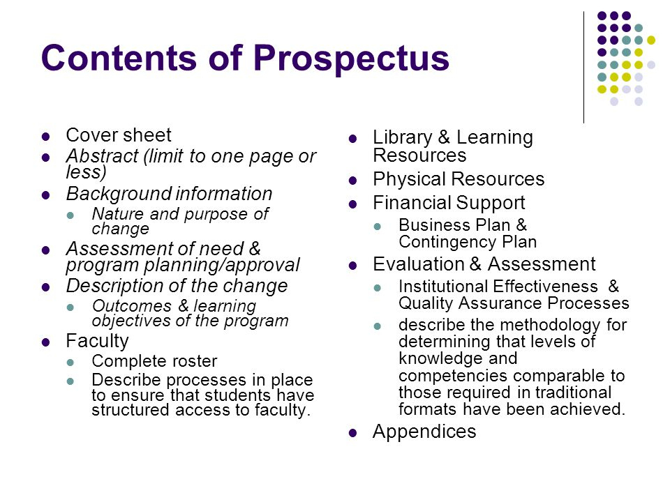 Contents of Prospectus Cover sheet Abstract (limit to one page or less) Background information Nature and purpose of change Assessment of need & program planning/approval Description of the change Outcomes & learning objectives of the program Faculty Complete roster Describe processes in place to ensure that students have structured access to faculty.