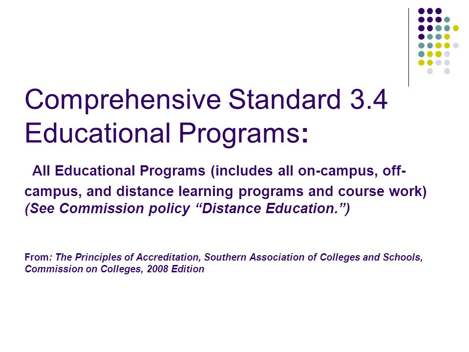 Comprehensive Standard 3.4 Educational Programs: All Educational Programs (includes all on-campus, off- campus, and distance learning programs and course work) (See Commission policy Distance Education. ) From: The Principles of Accreditation, Southern Association of Colleges and Schools, Commission on Colleges, 2008 Edition