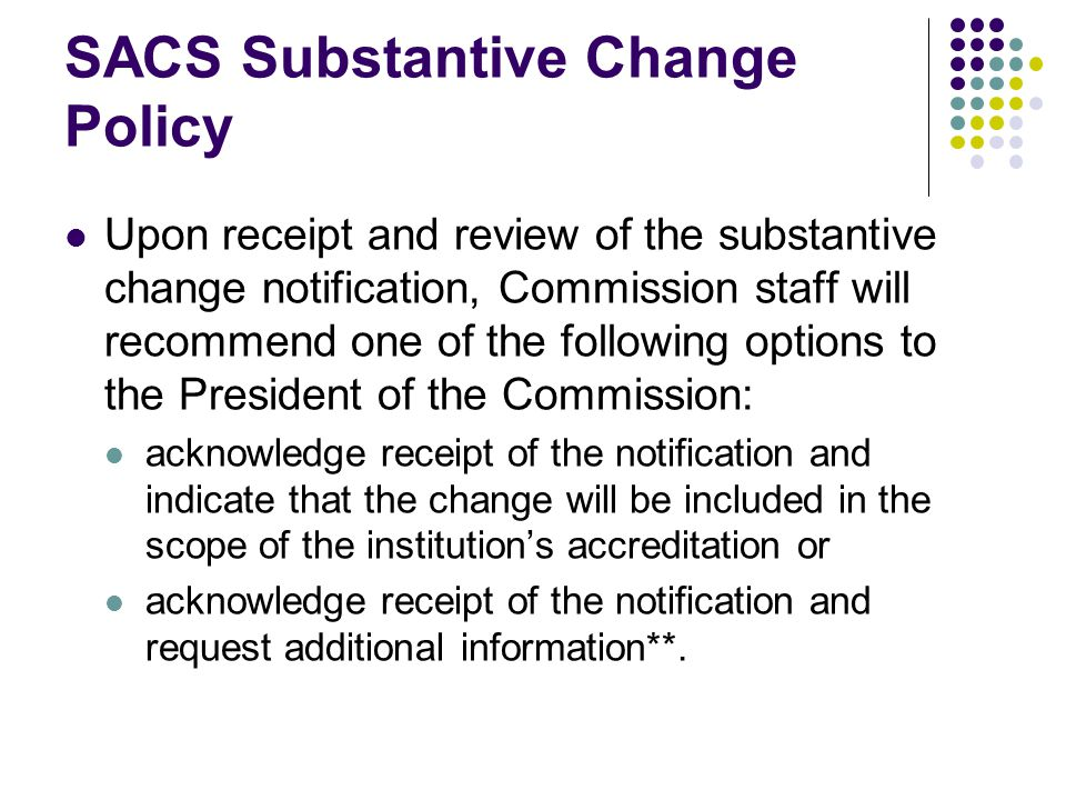 SACS Substantive Change Policy Upon receipt and review of the substantive change notification, Commission staff will recommend one of the following options to the President of the Commission: acknowledge receipt of the notification and indicate that the change will be included in the scope of the institution's accreditation or acknowledge receipt of the notification and request additional information**.