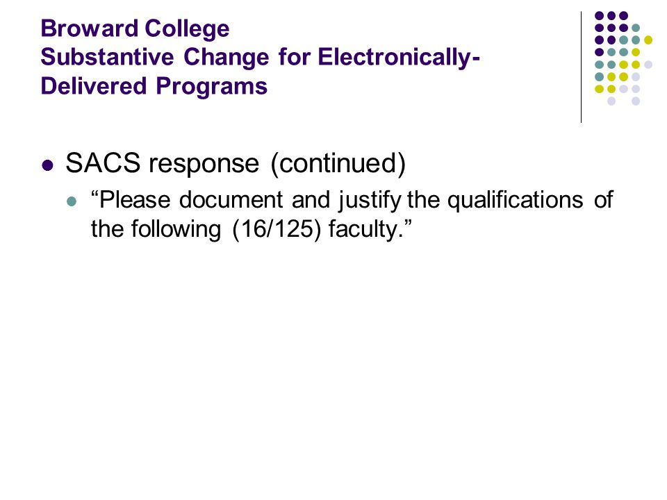 Broward College Substantive Change for Electronically- Delivered Programs SACS response (continued) Please document and justify the qualifications of the following (16/125) faculty.