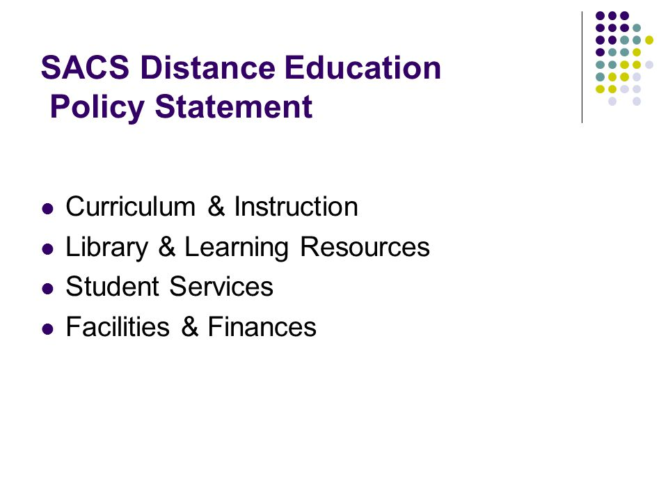 SACS Distance Education Policy Statement Curriculum & Instruction Library & Learning Resources Student Services Facilities & Finances