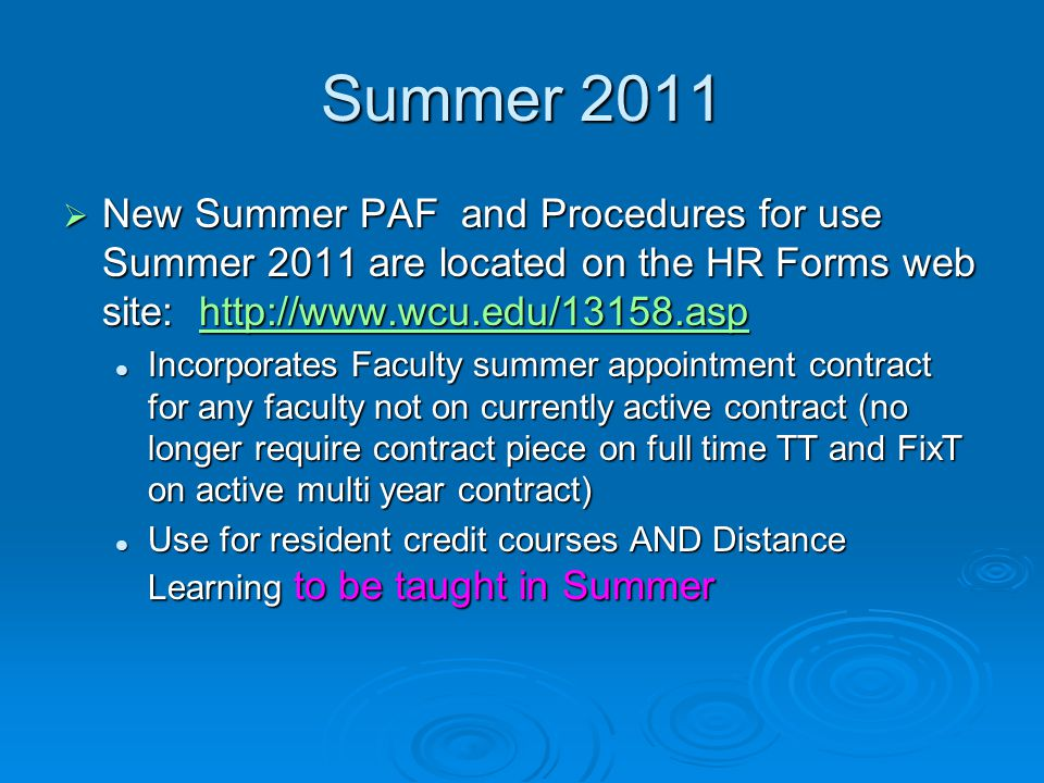 Summer 2011  New Summer PAF and Procedures for use Summer 2011 are located on the HR Forms web site: http://www.wcu.edu/13158.asp http://www.wcu.edu/13158.asp Incorporates Faculty summer appointment contract for any faculty not on currently active contract (no longer require contract piece on full time TT and FixT on active multi year contract) Incorporates Faculty summer appointment contract for any faculty not on currently active contract (no longer require contract piece on full time TT and FixT on active multi year contract) Use for resident credit courses AND Distance Learning to be taught in Summer Use for resident credit courses AND Distance Learning to be taught in Summer