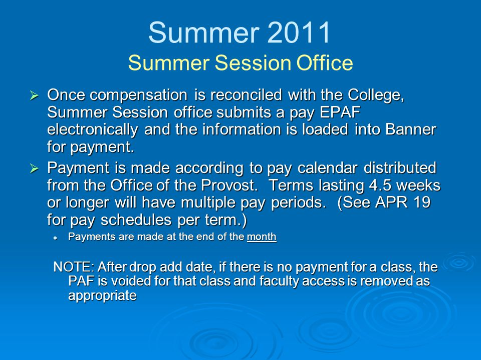 Summer 2011 Summer Session Office  Once compensation is reconciled with the College, Summer Session office submits a pay EPAF electronically and the information is loaded into Banner for payment.