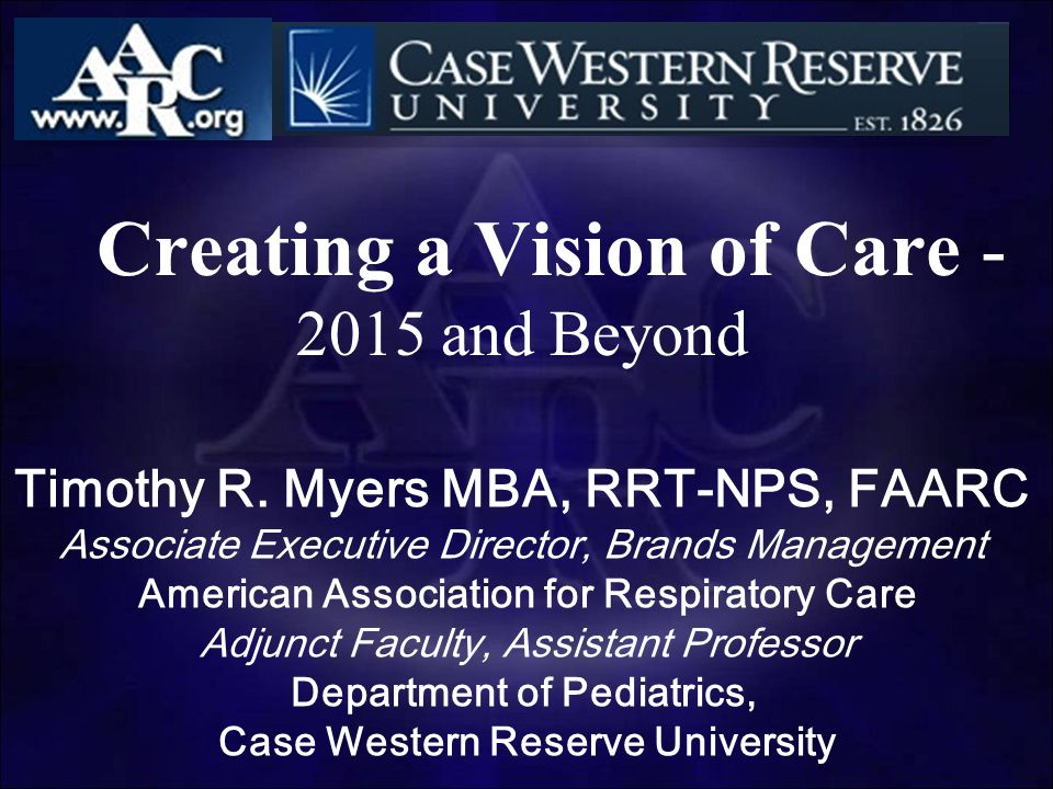 Creating a Vision of Care - 2015 and Beyond Timothy R. Myers MBA, RRT-NPS, FAARC Associate Executive Director, Brands Management American Association