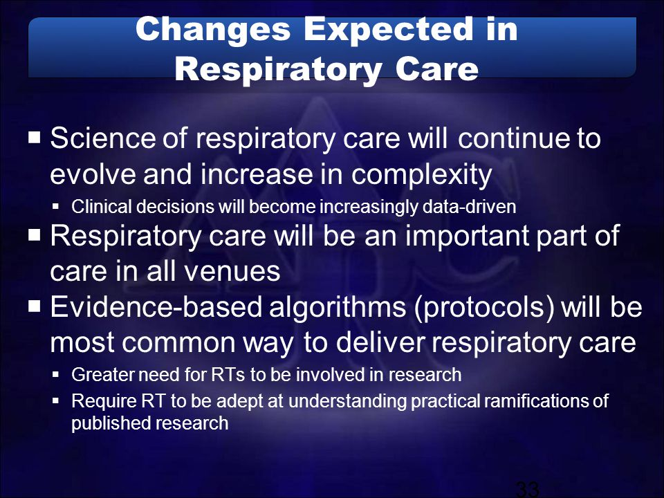 Changes Expected in Respiratory Care  Science of respiratory care will continue to evolve and increase in complexity  Clinical decisions will become