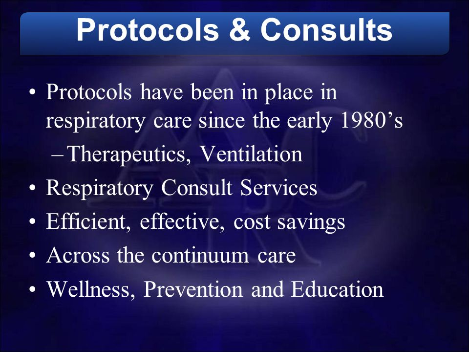 Protocols & Consults Protocols have been in place in respiratory care since the early 1980's –Therapeutics, Ventilation Respiratory Consult Services E