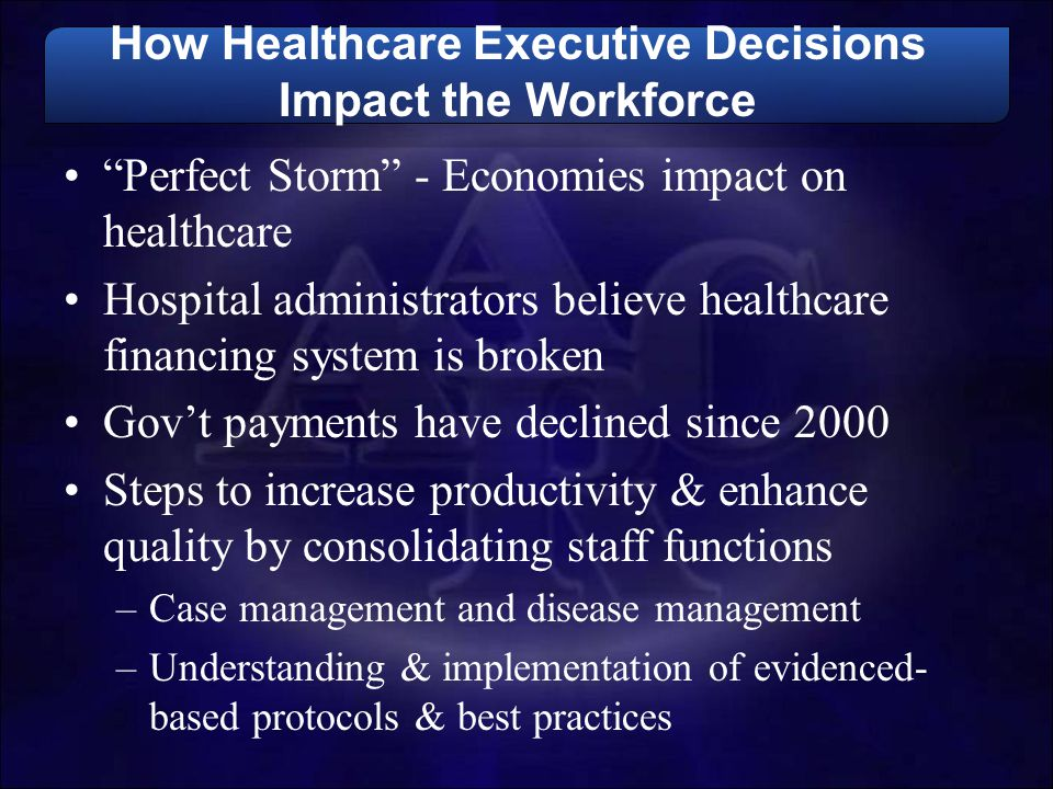 "How Healthcare Executive Decisions Impact the Workforce ""Perfect Storm"" - Economies impact on healthcare Hospital administrators believe healthcare fi"