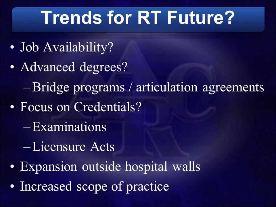 Trends for RT Future? Job Availability? Advanced degrees? –Bridge programs / articulation agreements Focus on Credentials? –Examinations –Licensure Ac