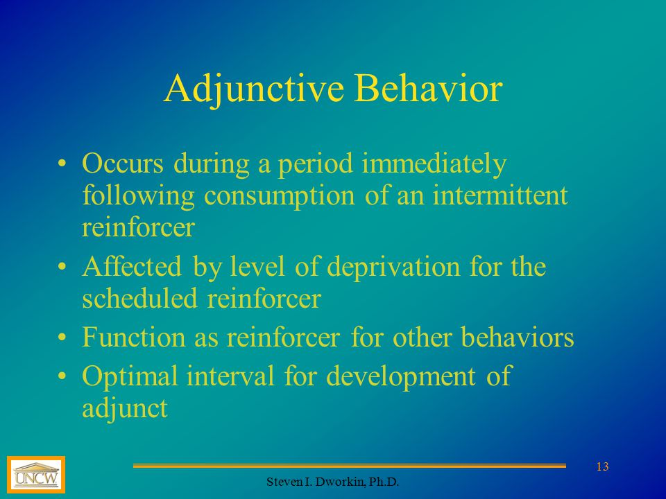 Steven I. Dworkin, Ph.D. 13 Adjunctive Behavior Occurs during a period immediately following consumption of an intermittent reinforcer Affected by lev