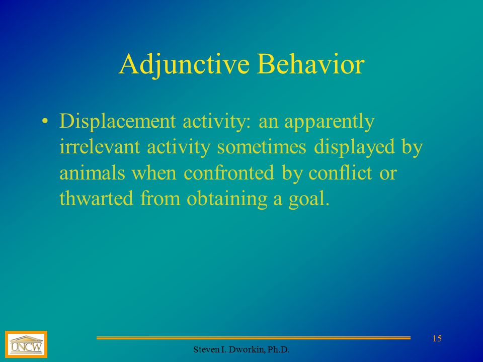 Steven I. Dworkin, Ph.D. 15 Adjunctive Behavior Displacement activity: an apparently irrelevant activity sometimes displayed by animals when confronte