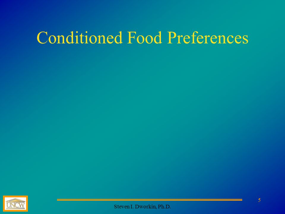 Steven I. Dworkin, Ph.D. 5 Conditioned Food Preferences