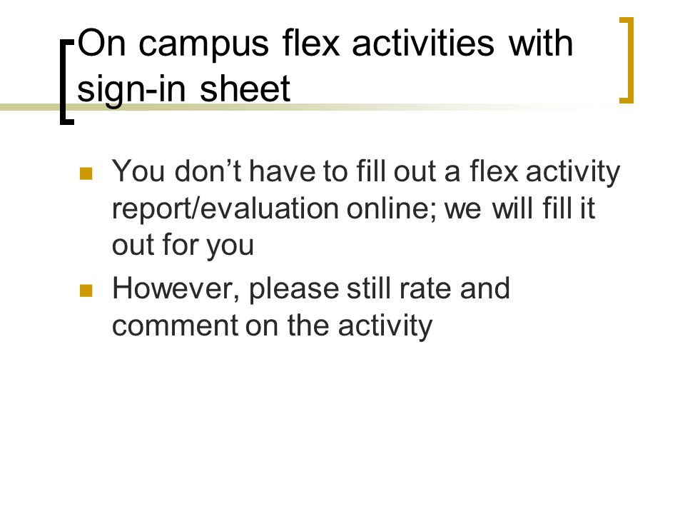 On campus flex activities with sign-in sheet You don't have to fill out a flex activity report/evaluation online; we will fill it out for you However, please still rate and comment on the activity