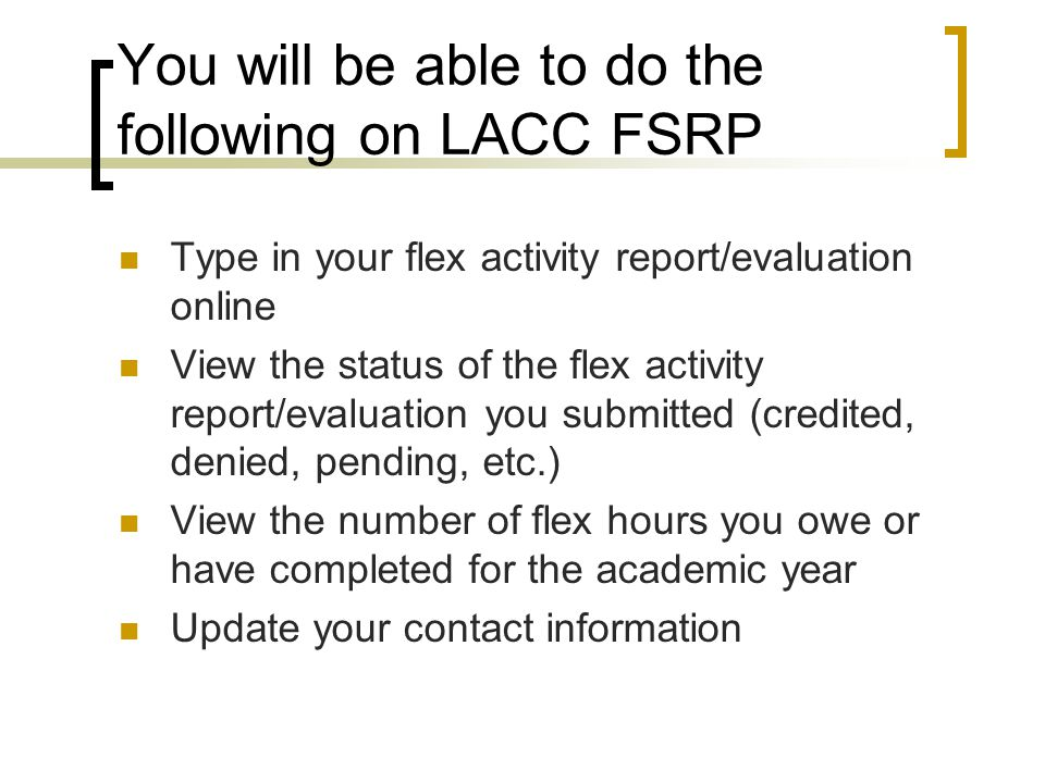 You will be able to do the following on LACC FSRP Type in your flex activity report/evaluation online View the status of the flex activity report/evaluation you submitted (credited, denied, pending, etc.) View the number of flex hours you owe or have completed for the academic year Update your contact information