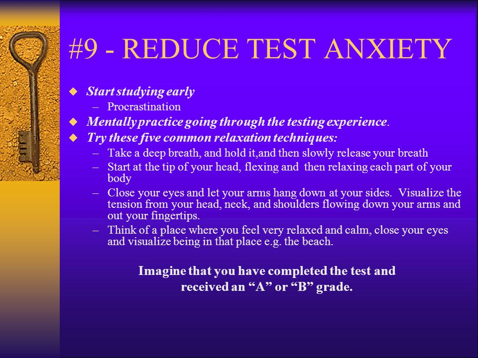 #9 - REDUCE TEST ANXIETY  Start studying early –Procrastination  Mentally practice going through the testing experience.