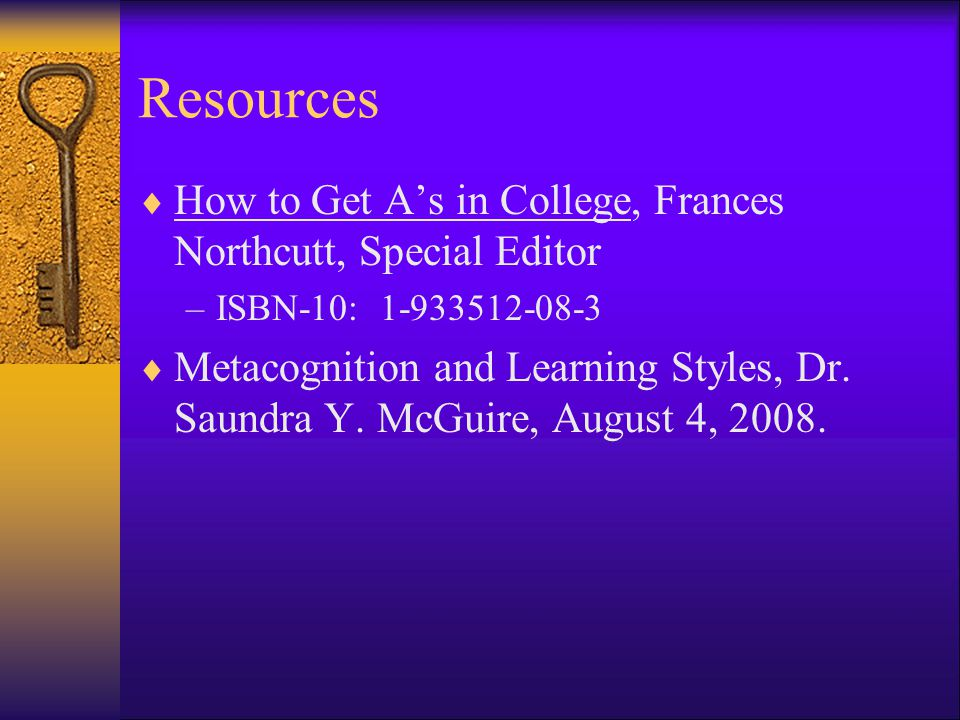 Resources  How to Get A's in College, Frances Northcutt, Special Editor –ISBN-10: 1-933512-08-3  Metacognition and Learning Styles, Dr.
