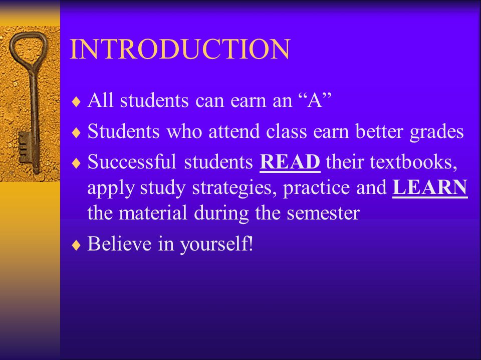 INTRODUCTION  All students can earn an A  Students who attend class earn better grades  Successful students READ their textbooks, apply study strategies, practice and LEARN the material during the semester  Believe in yourself!
