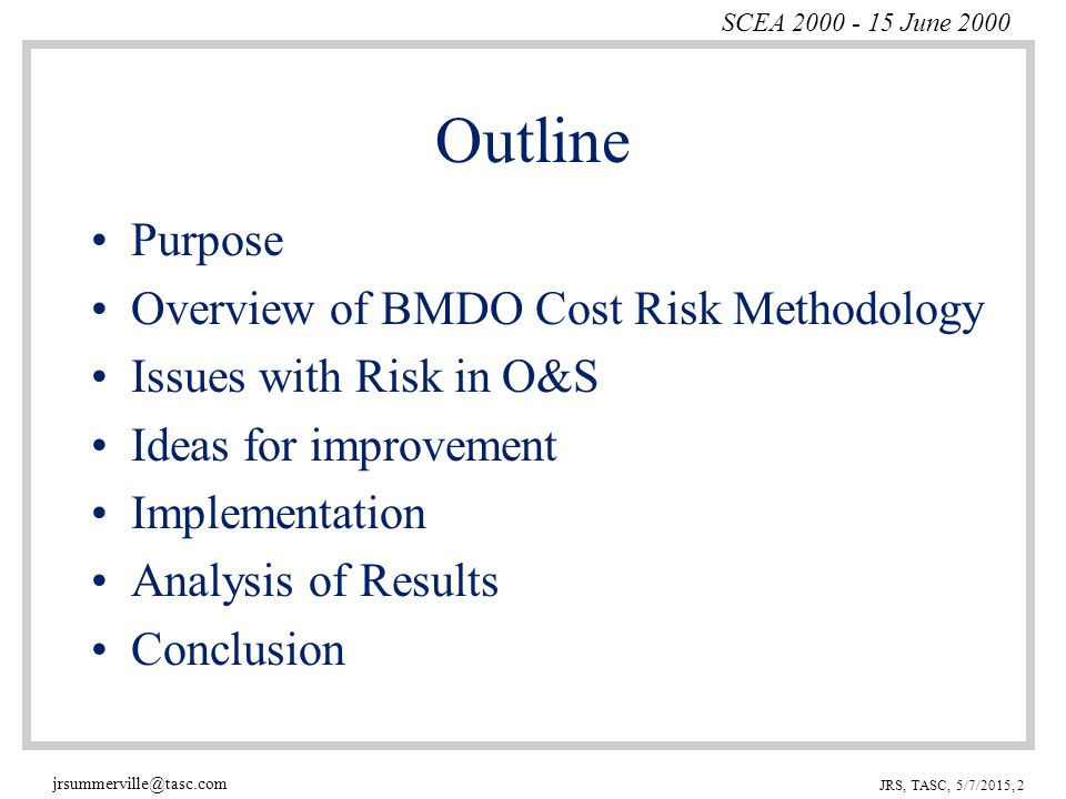 SCEA 2000 - 15 June 2000 jrsummerville@tasc.com JRS, TASC, 5/7/2015, 2 Outline Purpose Overview of BMDO Cost Risk Methodology Issues with Risk in O&S Ideas for improvement Implementation Analysis of Results Conclusion
