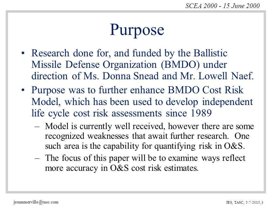 SCEA 2000 - 15 June 2000 jrsummerville@tasc.com JRS, TASC, 5/7/2015, 3 Purpose Research done for, and funded by the Ballistic Missile Defense Organization (BMDO) under direction of Ms.