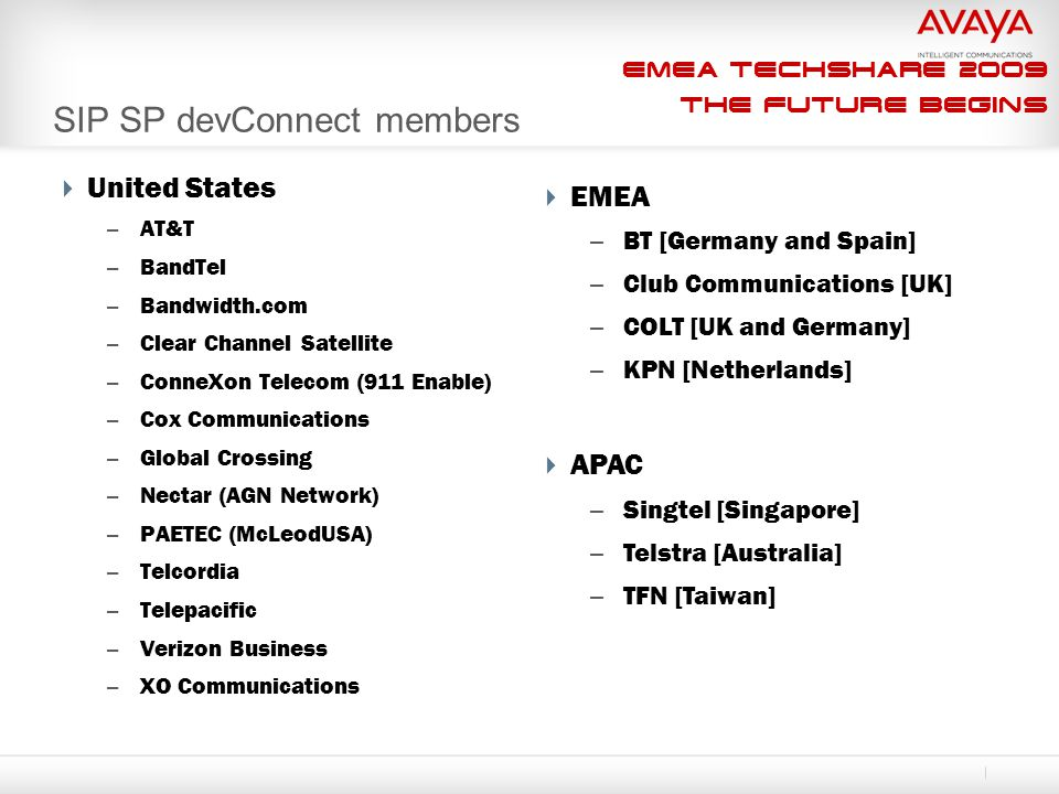 EMEA Techshare 2009 The Future Begins SIP SP devConnect members  EMEA – BT [Germany and Spain] – Club Communications [UK] – COLT [UK and Germany] – KPN [Netherlands]  APAC – Singtel [Singapore] – Telstra [Australia] – TFN [Taiwan]  United States – AT&T – BandTel – Bandwidth.com – Clear Channel Satellite – ConneXon Telecom (911 Enable) – Cox Communications – Global Crossing – Nectar (AGN Network) – PAETEC (McLeodUSA) – Telcordia – Telepacific – Verizon Business – XO Communications
