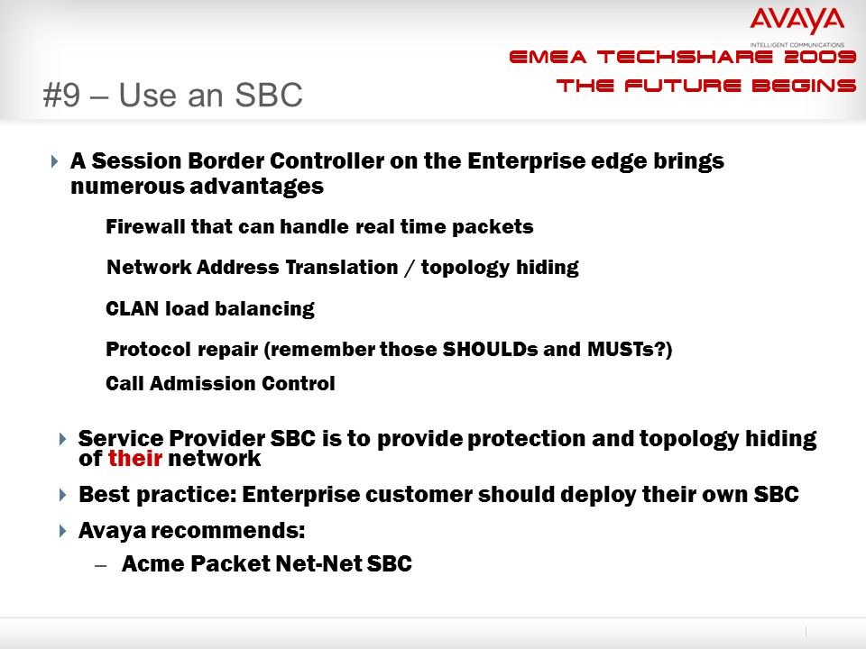 EMEA Techshare 2009 The Future Begins #9 – Use an SBC  A Session Border Controller on the Enterprise edge brings numerous advantages  Service Provider SBC is to provide protection and topology hiding of their network  Best practice: Enterprise customer should deploy their own SBC  Avaya recommends: – Acme Packet Net-Net SBC Firewall that can handle real time packets Network Address Translation / topology hiding Call Admission Control Protocol repair (remember those SHOULDs and MUSTs?) CLAN load balancing