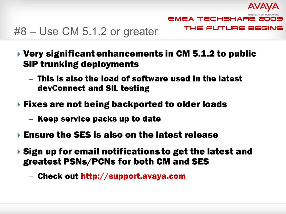 EMEA Techshare 2009 The Future Begins #8 – Use CM 5.1.2 or greater  Very significant enhancements in CM 5.1.2 to public SIP trunking deployments – Th