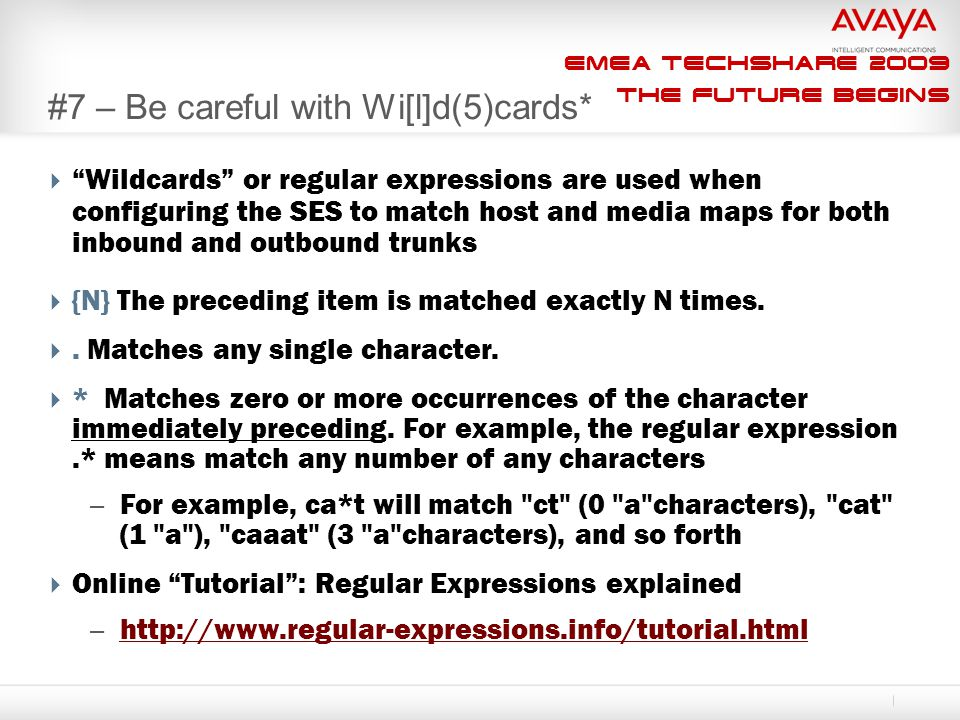 EMEA Techshare 2009 The Future Begins #7 – Be careful with Wi[l]d(5)cards*  Wildcards or regular expressions are used when configuring the SES to match host and media maps for both inbound and outbound trunks  {N} The preceding item is matched exactly N times.