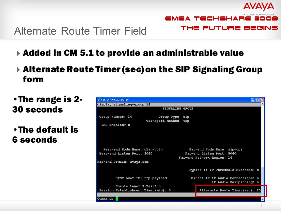 EMEA Techshare 2009 The Future Begins Alternate Route Timer Field  Added in CM 5.1 to provide an administrable value  Alternate Route Timer (sec) on the SIP Signaling Group form The range is 2- 30 seconds The default is 6 seconds