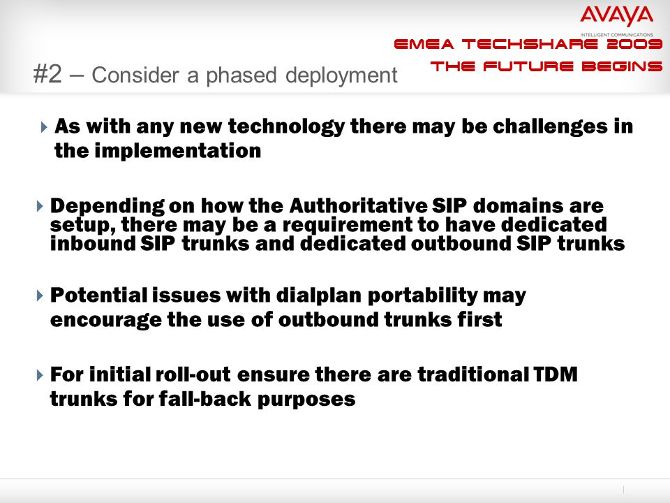 EMEA Techshare 2009 The Future Begins #2 – Consider a phased deployment  As with any new technology there may be challenges in the implementation  Depending on how the Authoritative SIP domains are setup, there may be a requirement to have dedicated inbound SIP trunks and dedicated outbound SIP trunks  Potential issues with dialplan portability may encourage the use of outbound trunks first  For initial roll-out ensure there are traditional TDM trunks for fall-back purposes
