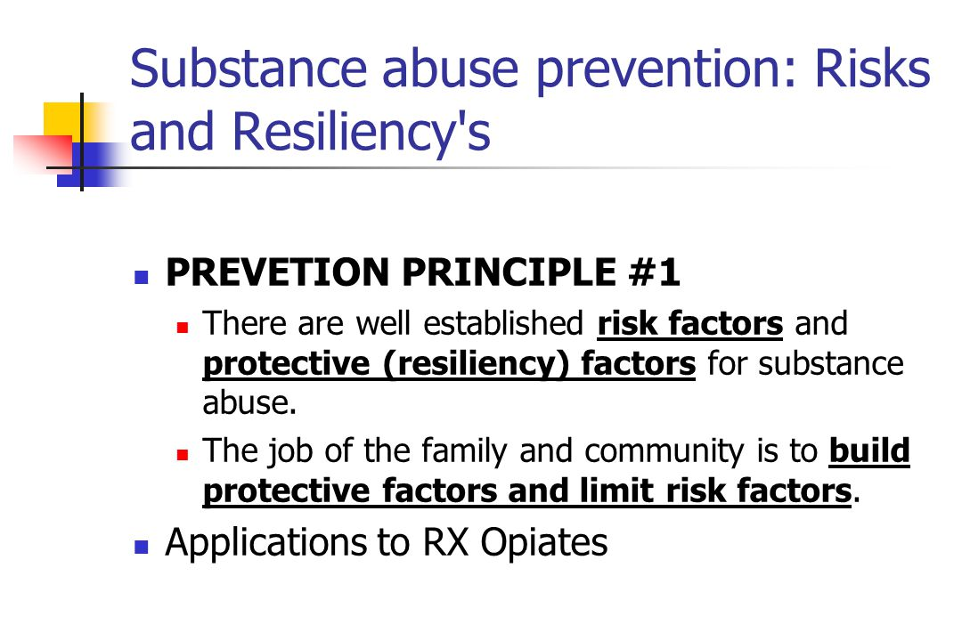 Substance abuse prevention: Risks and Resiliency s PREVETION PRINCIPLE #1 There are well established risk factors and protective (resiliency) factors for substance abuse.