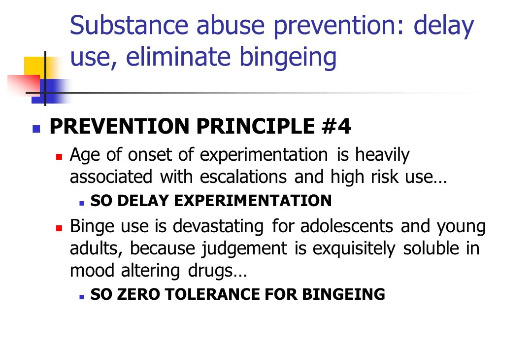 Substance abuse prevention: delay use, eliminate bingeing PREVENTION PRINCIPLE #4 Age of onset of experimentation is heavily associated with escalations and high risk use… SO DELAY EXPERIMENTATION Binge use is devastating for adolescents and young adults, because judgement is exquisitely soluble in mood altering drugs… SO ZERO TOLERANCE FOR BINGEING