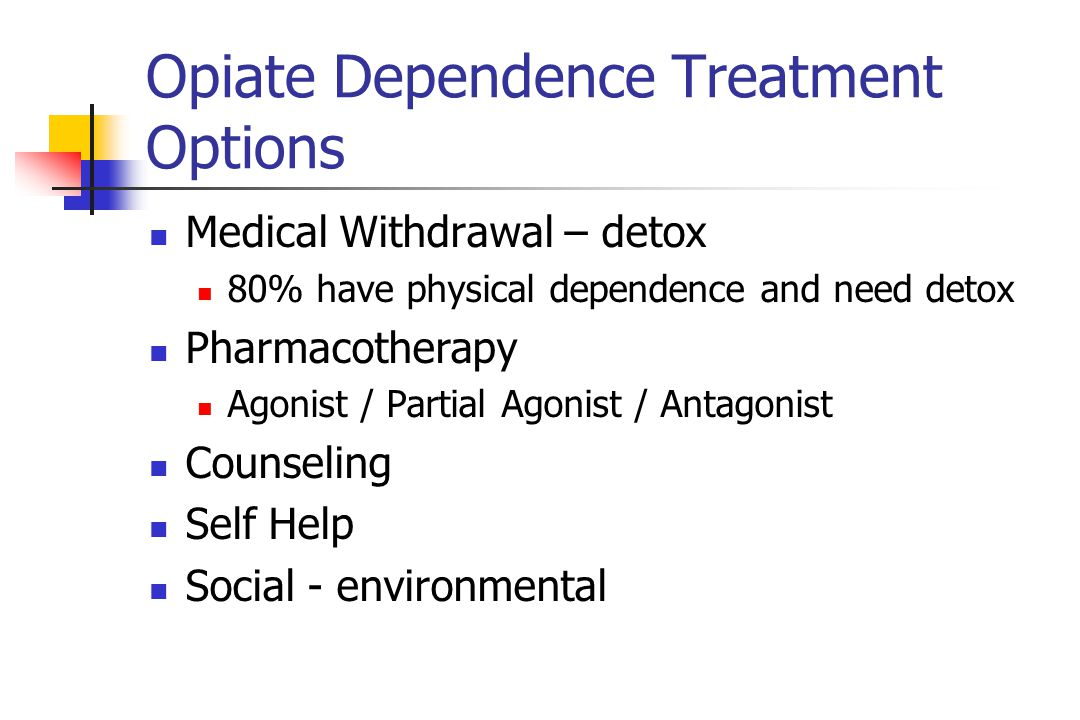 Opiate Dependence Treatment Options Medical Withdrawal – detox 80% have physical dependence and need detox Pharmacotherapy Agonist / Partial Agonist / Antagonist Counseling Self Help Social - environmental