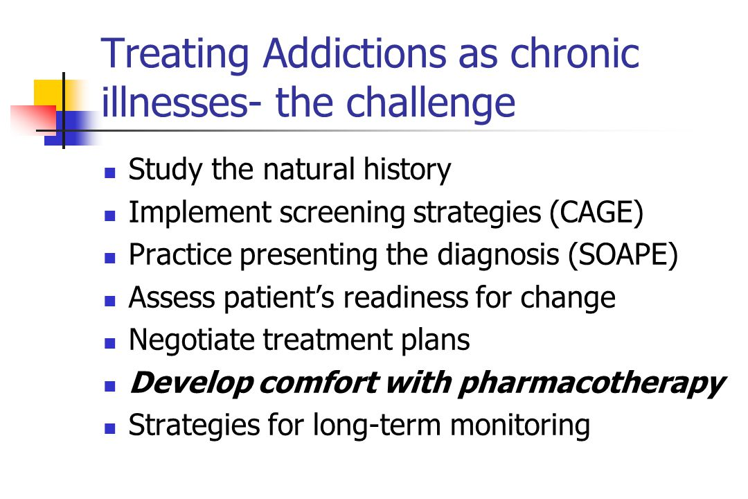 Treating Addictions as chronic illnesses- the challenge Study the natural history Implement screening strategies (CAGE) Practice presenting the diagnosis (SOAPE) Assess patient's readiness for change Negotiate treatment plans Develop comfort with pharmacotherapy Strategies for long-term monitoring