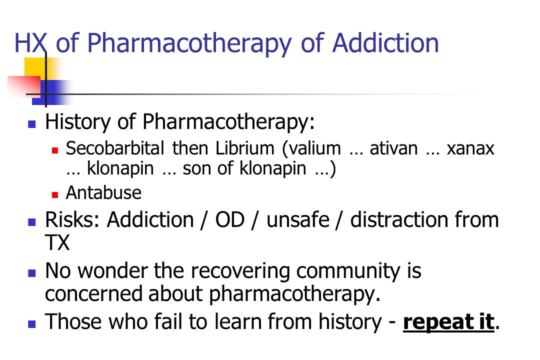 HX of Pharmacotherapy of Addiction History of Pharmacotherapy: Secobarbital then Librium (valium … ativan … xanax … klonapin … son of klonapin …) Antabuse Risks: Addiction / OD / unsafe / distraction from TX No wonder the recovering community is concerned about pharmacotherapy.