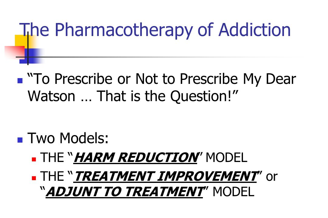 The Pharmacotherapy of Addiction To Prescribe or Not to Prescribe My Dear Watson … That is the Question! Two Models: THE HARM REDUCTION MODEL THE TREATMENT IMPROVEMENT or ADJUNT TO TREATMENT MODEL
