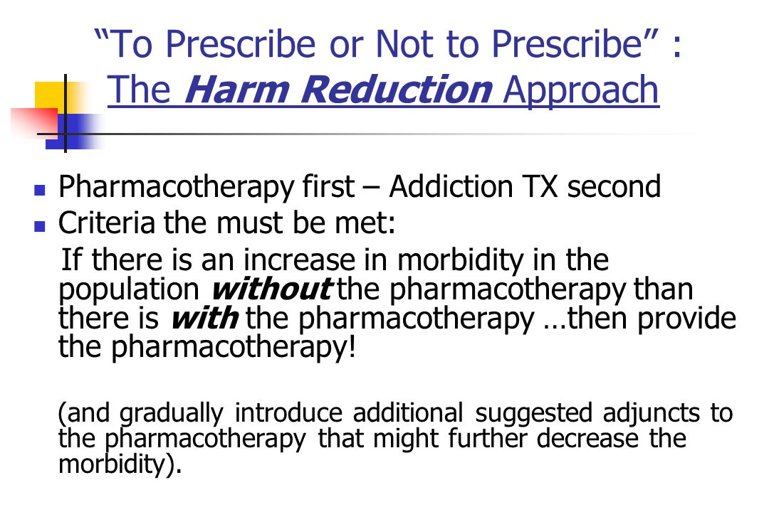 To Prescribe or Not to Prescribe : The Harm Reduction Approach Pharmacotherapy first – Addiction TX second Criteria the must be met: If there is an increase in morbidity in the population without the pharmacotherapy than there is with the pharmacotherapy …then provide the pharmacotherapy.