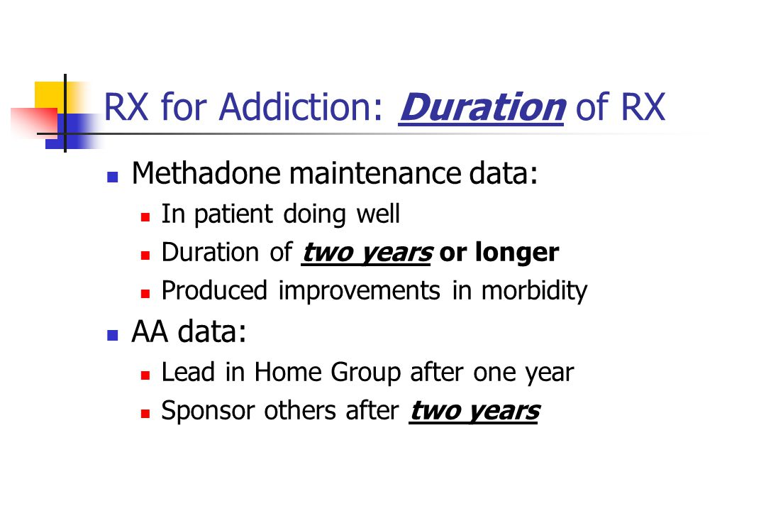 RX for Addiction: Duration of RX Methadone maintenance data: In patient doing well Duration of two years or longer Produced improvements in morbidity