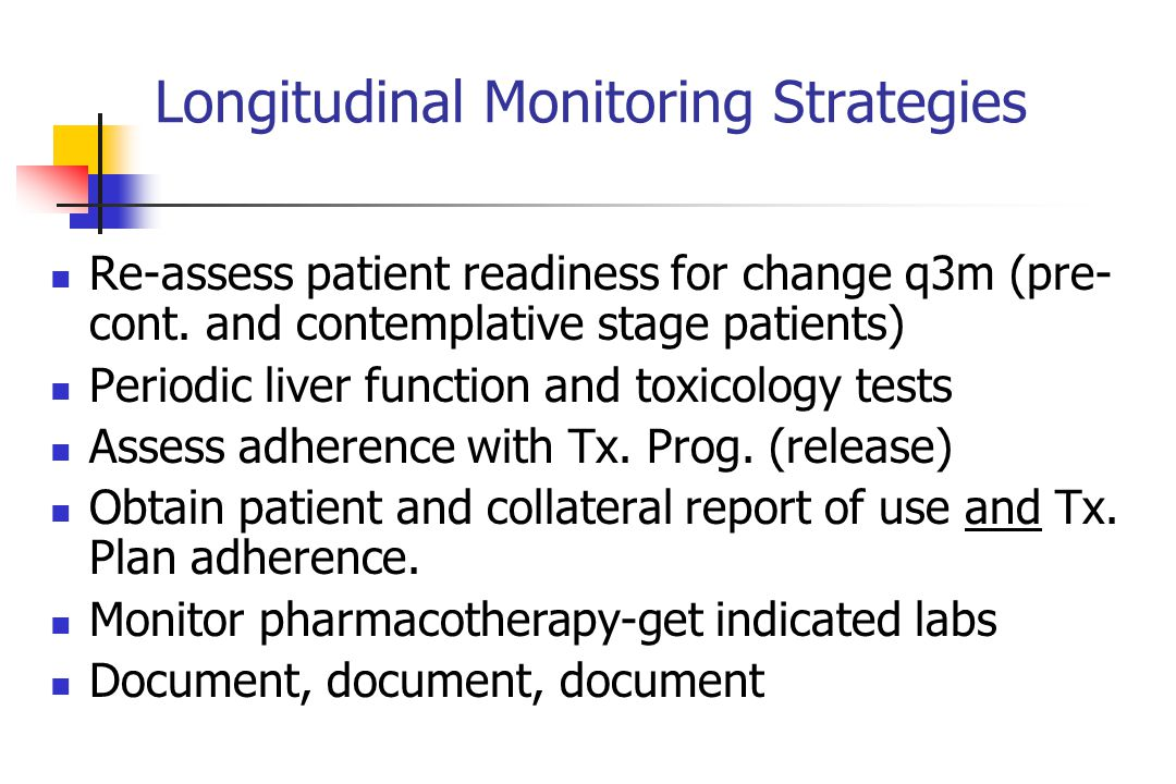 Longitudinal Monitoring Strategies Re-assess patient readiness for change q3m (pre- cont. and contemplative stage patients) Periodic liver function an
