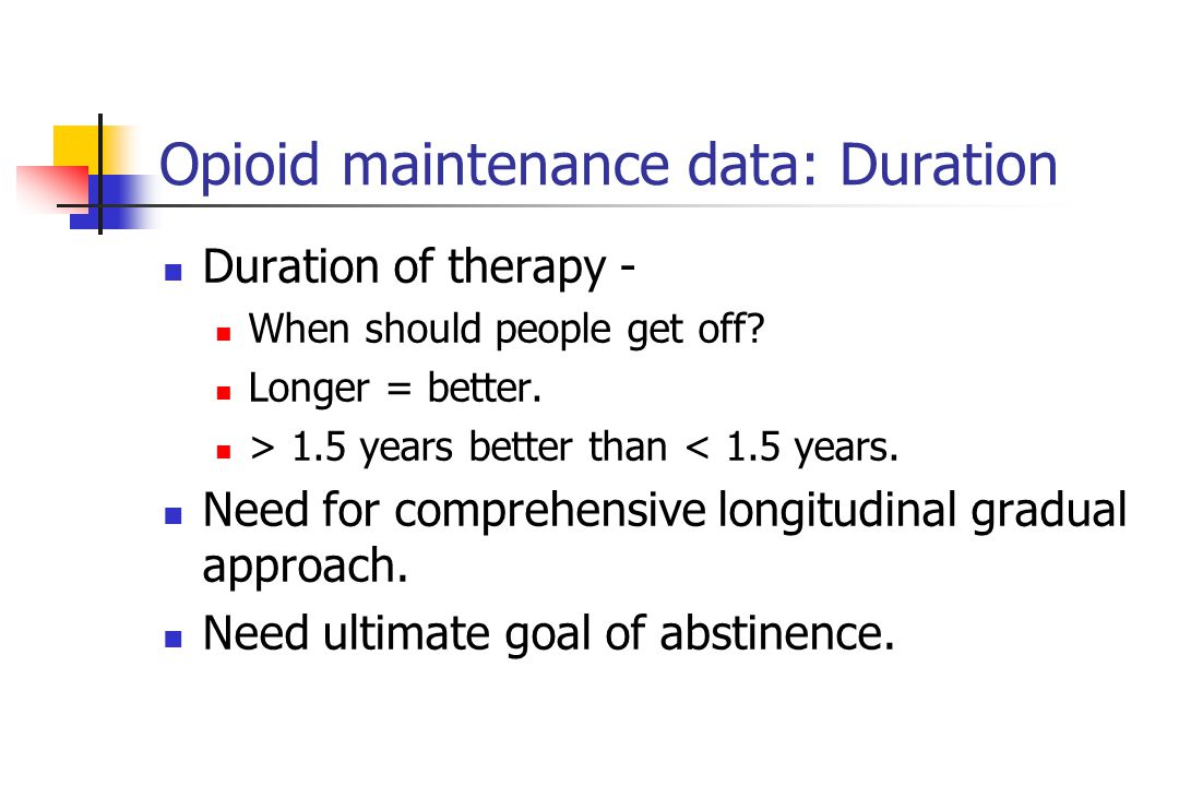 Opioid maintenance data: Duration Duration of therapy - When should people get off.