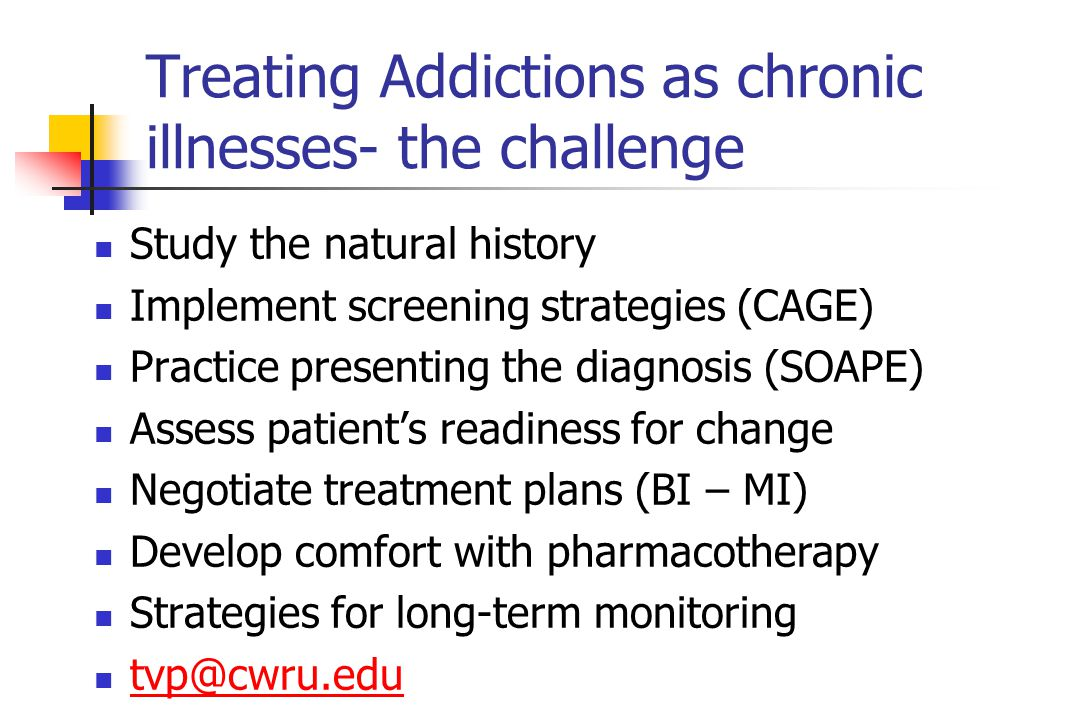 Treating Addictions as chronic illnesses- the challenge Study the natural history Implement screening strategies (CAGE) Practice presenting the diagnosis (SOAPE) Assess patient's readiness for change Negotiate treatment plans (BI – MI) Develop comfort with pharmacotherapy Strategies for long-term monitoring tvp@cwru.edu
