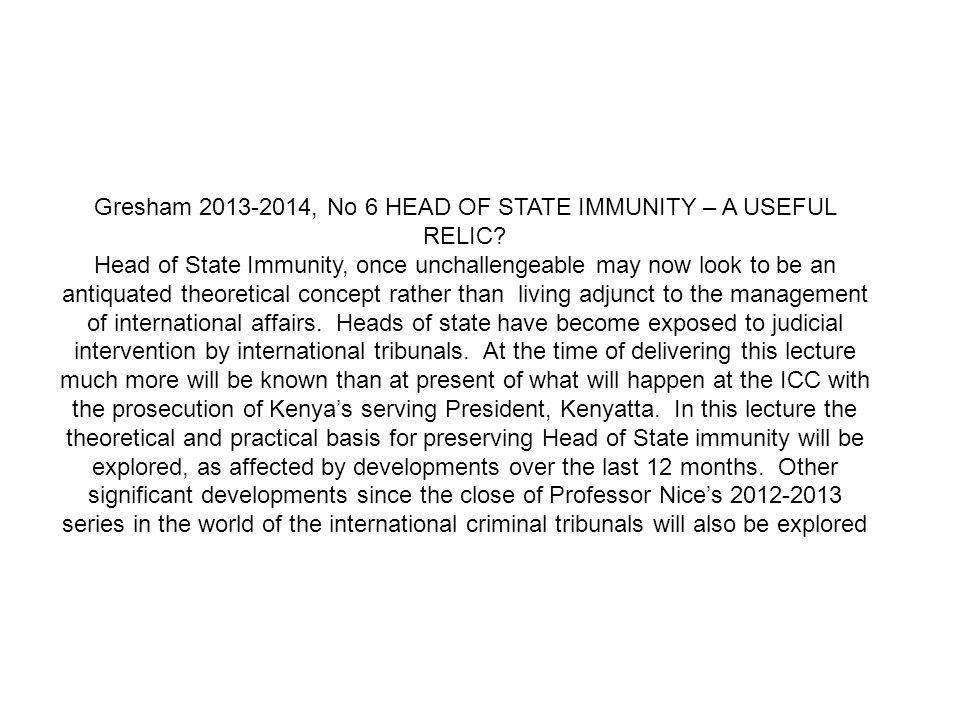 Gresham 2013-2014, No 6 HEAD OF STATE IMMUNITY – A USEFUL RELIC.