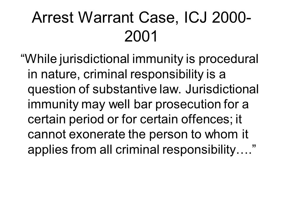 Arrest Warrant Case, ICJ 2000- 2001 While jurisdictional immunity is procedural in nature, criminal responsibility is a question of substantive law.