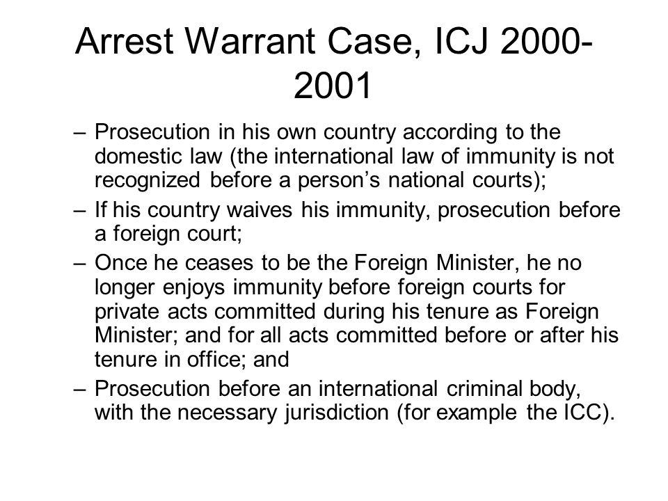 Arrest Warrant Case, ICJ 2000- 2001 –Prosecution in his own country according to the domestic law (the international law of immunity is not recognized before a person's national courts); –If his country waives his immunity, prosecution before a foreign court; –Once he ceases to be the Foreign Minister, he no longer enjoys immunity before foreign courts for private acts committed during his tenure as Foreign Minister; and for all acts committed before or after his tenure in office; and –Prosecution before an international criminal body, with the necessary jurisdiction (for example the ICC).