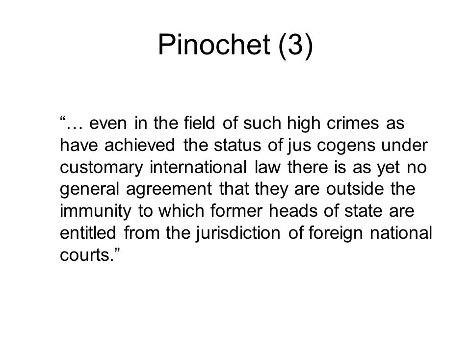 Pinochet (3) … even in the field of such high crimes as have achieved the status of jus cogens under customary international law there is as yet no general agreement that they are outside the immunity to which former heads of state are entitled from the jurisdiction of foreign national courts.
