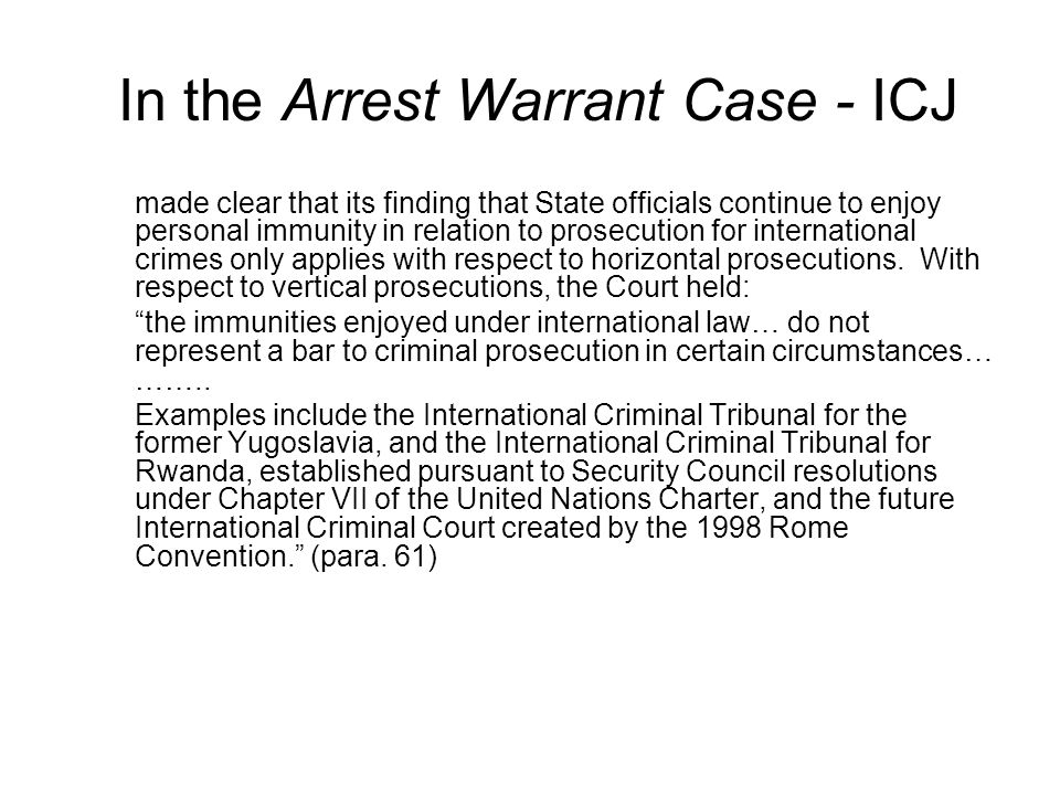 In the Arrest Warrant Case - ICJ made clear that its finding that State officials continue to enjoy personal immunity in relation to prosecution for international crimes only applies with respect to horizontal prosecutions.