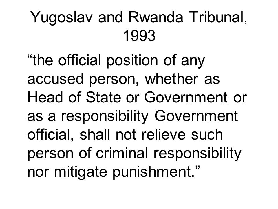 Yugoslav and Rwanda Tribunal, 1993 the official position of any accused person, whether as Head of State or Government or as a responsibility Government official, shall not relieve such person of criminal responsibility nor mitigate punishment.