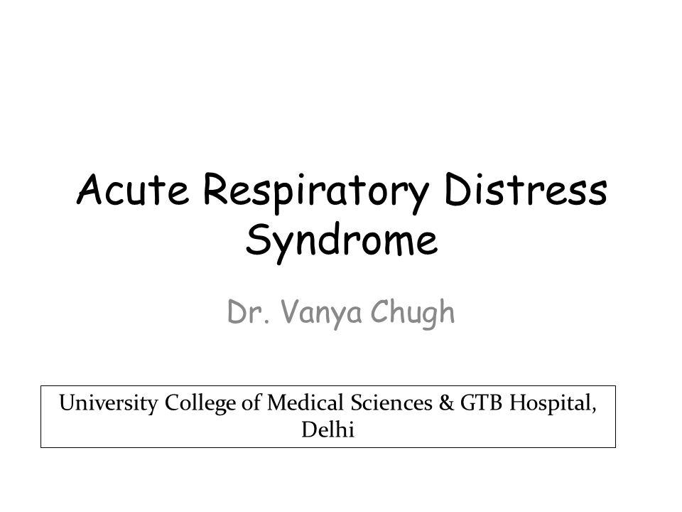 Acute Respiratory Distress Syndrome Dr. Vanya Chugh University College of Medical Sciences & GTB Hospital, Delhi