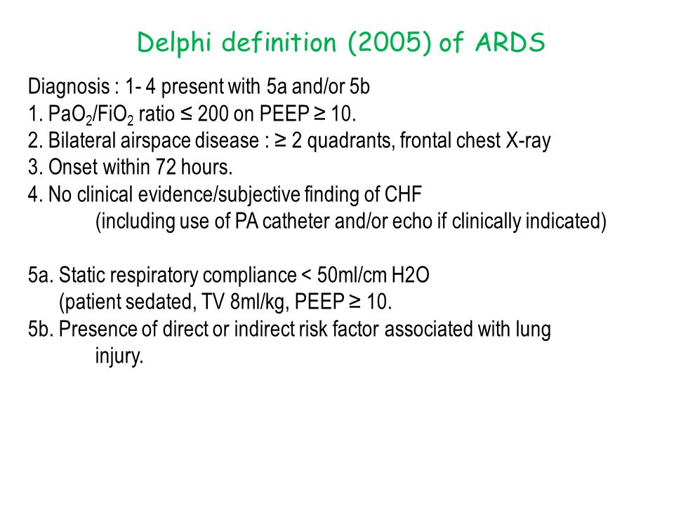 Delphi definition (2005) of ARDS Diagnosis : 1- 4 present with 5a and/or 5b 1. PaO 2 /FiO 2 ratio ≤ 200 on PEEP ≥ 10. 2. Bilateral airspace disease :