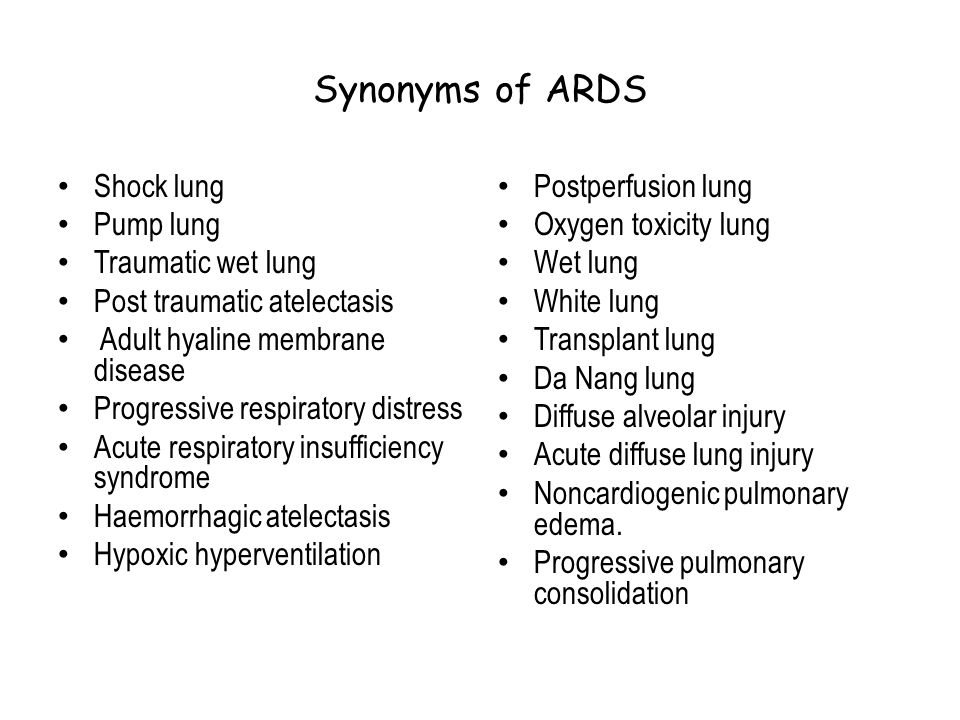 Synonyms of ARDS Shock lung Pump lung Traumatic wet lung Post traumatic atelectasis Adult hyaline membrane disease Progressive respiratory distress Ac